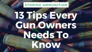 Storing Ammunition - The 13 Tips Every Gun Owners Needs To Know