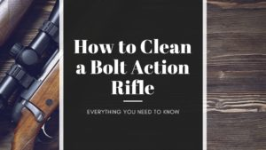 How to Clean a Bolt Action Rifle - Ultimate Guide